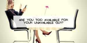 Are You Too Available for Your Unavailable Guy?