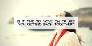 Is it Time to Move On or are You Getting Back Together?