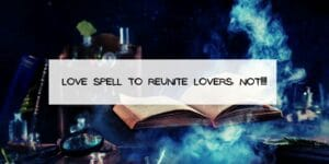 Love Spell to Reunite Lovers: NOT!!!!