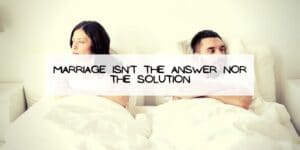 Marriage Isn't the Answer nor the Solution