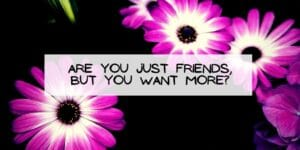 Are you Just Friends, but You Want More?
