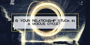 Is Your Relationship Stuck in a Vicious Cycle?