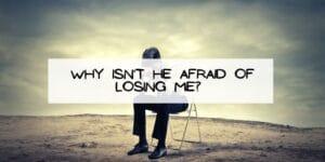 Why Isn't He Afraid of Losing Me?